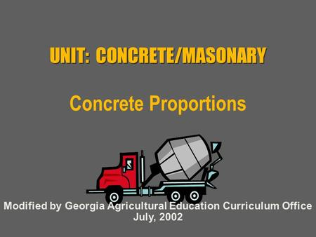 UNIT: CONCRETE/MASONARY Concrete Proportions Modified by Georgia Agricultural Education Curriculum Office July, 2002.