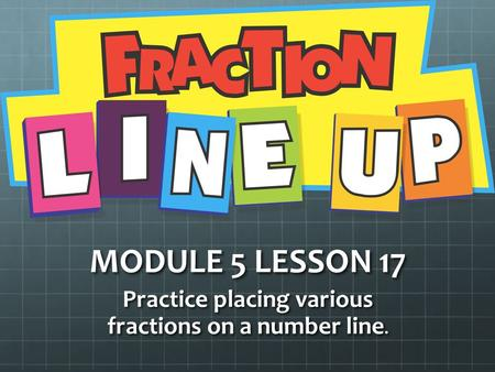 MODULE 5 LESSON 17 Practice placing various fractions on a number line.