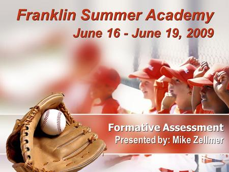 Formative Assessment Presented by: Mike Zellmer Franklin Summer Academy June 16 - June 19, 2009 Franklin Summer Academy June 16 - June 19, 2009.