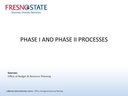 California State University, Fresno – Office of Budget & Resource Planning PHASE I AND PHASE II PROCESSES Sources: Office of Budget & Resource Planning.