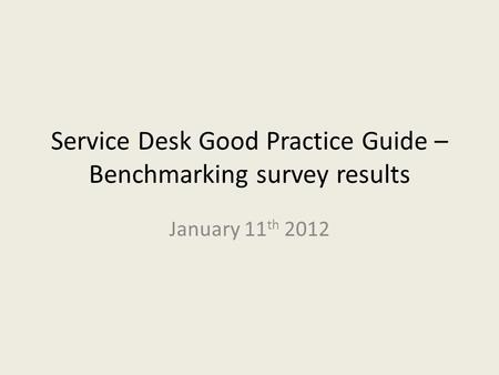 Service Desk Good Practice Guide – Benchmarking survey results January 11 th 2012.