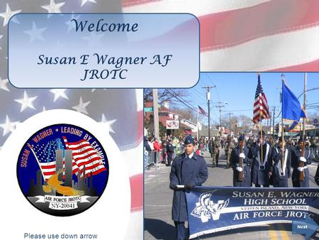 Please use down arrow to advance slides. Welcome Susan E Wagner AF JROTC Next Please use down arrow to advance slides.