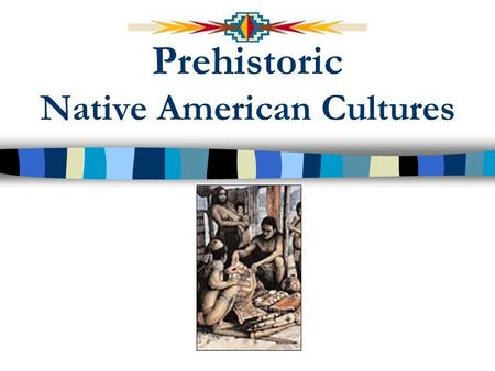 Prehistoric Native American Cultures Terms to know Prehistory Kinship Extended Family Nomads Technology Projectile Points Culture Agriculture Ceramics.