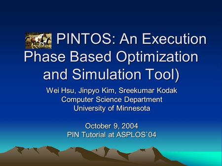 PINTOS: An Execution Phase Based Optimization and Simulation Tool) PINTOS: An Execution Phase Based Optimization and Simulation Tool) Wei Hsu, Jinpyo Kim,