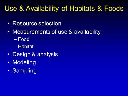 Use & Availability of Habitats & Foods Resource selection Measurements of use & availability –Food –Habitat Design & analysis Modeling Sampling.