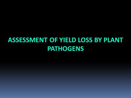 ASSESSMENT OF YIELD LOSS BY PLANT PATHOGENS. ■ For making decision concerning the need of disease management (cost/effective calculations ■ For identifying.