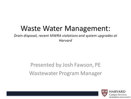 Waste Water Management: Drain disposal, recent MWRA violations and system upgrades at Harvard Presented by Josh Fawson, PE Wastewater Program Manager.