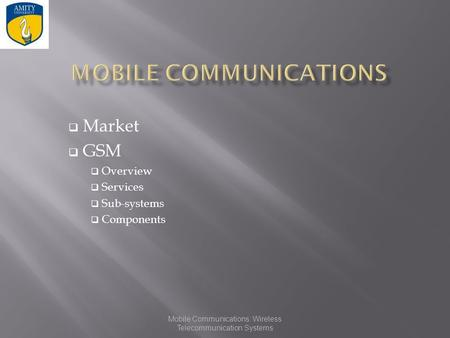 Mobile Communications: Wireless Telecommunication Systems  Market  GSM  Overview  Services  Sub-systems  Components.