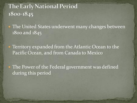 The United States underwent many changes between 1800 and 1845 Territory expanded from the Atlantic Ocean to the Pacific Ocean, and from Canada to Mexico.