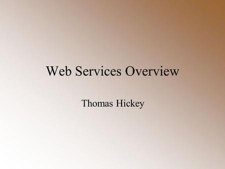 Web Services Overview Thomas Hickey. 2 What are Web Services? Machine-to-machine communication Run over standard Web protocols –XML syntax, HTTP packaging.