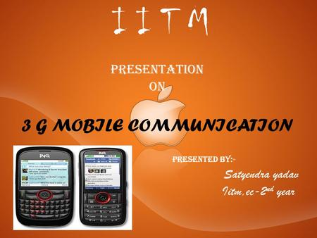 I I T M Presentation On 3 G MOBILE COMMUNICATION P resented by:- Satyendra yadav Iitm,ec-2 nd year.