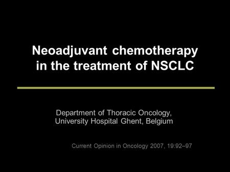 Neoadjuvant chemotherapy in the treatment of NSCLC Department of Thoracic Oncology, University Hospital Ghent, Belgium Current Opinion in Oncology 2007,