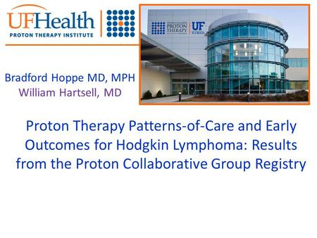 Proton Therapy Patterns-of-Care and Early Outcomes for Hodgkin Lymphoma: Results from the Proton Collaborative Group Registry Bradford Hoppe MD, MPH William.