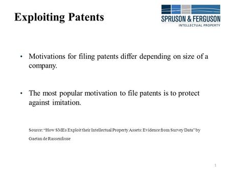 1 Exploiting Patents Motivations for filing patents differ depending on size of a company. The most popular motivation to file patents is to protect against.