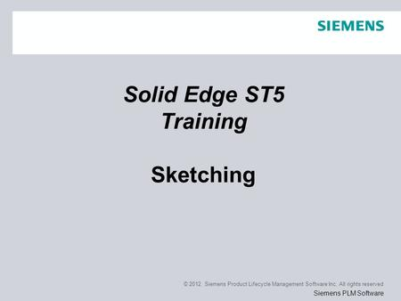 © 2012. Siemens Product Lifecycle Management Software Inc. All rights reserved Siemens PLM Software Solid Edge ST5 Training Sketching.