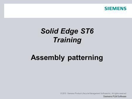 © 2013. Siemens Product Lifecycle Management Software Inc. All rights reserved Siemens PLM Software Solid Edge ST6 Training Assembly patterning.