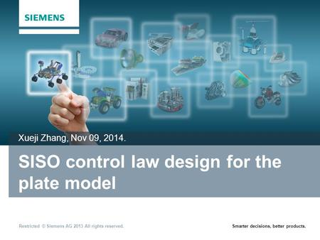 Restricted © Siemens AG 2013 All rights reserved.Smarter decisions, better products. SISO control law design for the plate model Xueji Zhang, Nov 09, 2014.