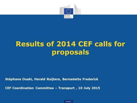 Transport Results of 2014 CEF calls for proposals Stéphane Ouaki, Herald Ruijters, Bernadette Frederick CEF Coordination Committee – Transport, 10 July.
