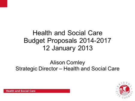 Slide 1 Health and Social Care Health and Social Care Budget Proposals 2014-2017 12 January 2013 Alison Comley Strategic Director – Health and Social Care.