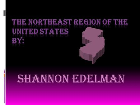 Shannon Edelman Northeast States  New England:  Maine  New Hampshire  Vermont  Massachusetts  Rhode Island  Connecticut  Mid Atlantic incudes: