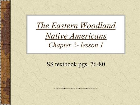 The Eastern Woodland Native Americans Chapter 2- lesson 1 SS textbook pgs. 76-80.