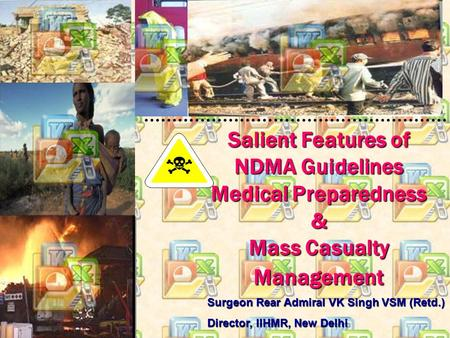 Salient Features of NDMA Guidelines Medical Preparedness & Mass Casualty Management Surgeon Rear Admiral VK Singh VSM (Retd.) Director, IIHMR, New Delhi.