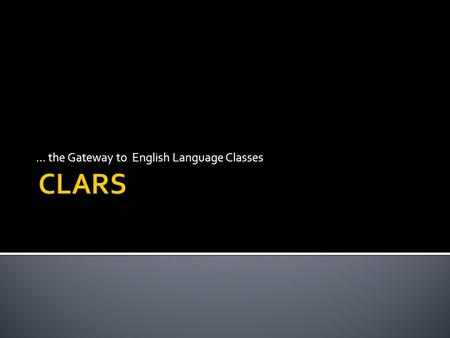 ... the Gateway to English Language Classes. CLARS… The goal is to … Provide equitable, timely access to an assessment Be the gateway to language training.