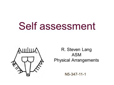 Self assessment R. Steven Lang ASM Physical Arrangements Your totem goes here, you may use a build if you desire N5-347-11-1.