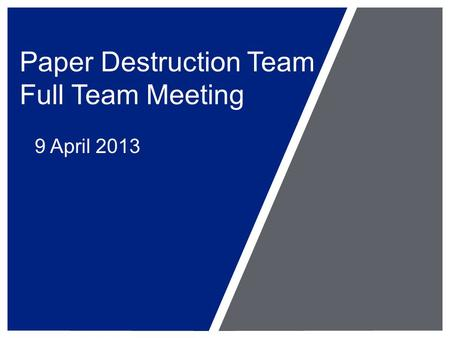 Paper Destruction Team Full Team Meeting 9 April 2013.