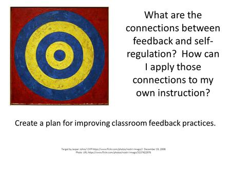 What are the connections between feedback and self- regulation? How can I apply those connections to my own instruction? Create a plan for improving classroom.