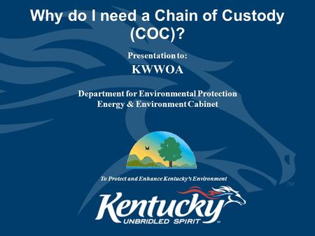 Why do I need a Chain of Custody (COC)? Presentation to: KWWOA Department for Environmental Protection Energy & Environment Cabinet To Protect and Enhance.