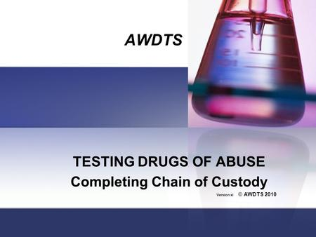 AWDTS TESTING DRUGS OF ABUSE Completing Chain of Custody Version xi © AWDTS 2010.