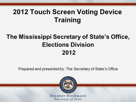 2012 Touch Screen Voting Device Training The Mississippi Secretary of State's Office, Elections Division 2012 Prepared and presented by: The Secretary.