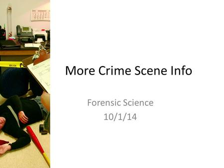 More Crime Scene Info Forensic Science 10/1/14. Drill What should the first officer on the scene of a crime do? What should the forensic scientist do,