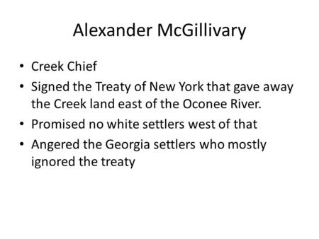 Alexander McGillivary Creek Chief Signed the Treaty of New York that gave away the Creek land east of the Oconee River. Promised no white settlers west.
