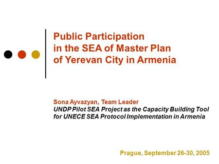 Public Participation in the SEA of Master Plan of Yerevan City in Armenia Sona Ayvazyan, Team Leader UNDP Pilot SEA Project as the Capacity Building Tool.