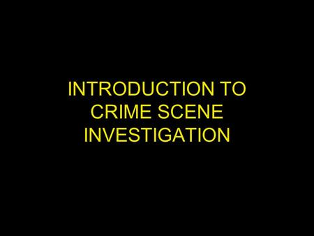 INTRODUCTION TO CRIME SCENE INVESTIGATION. OBJECTIVE DISCOVERY, DOCUMENTATION, AND COLLECTION OF EVIDENCE THAT WILL ASSIST THE INVESTI- GATION IN ANSWERING.