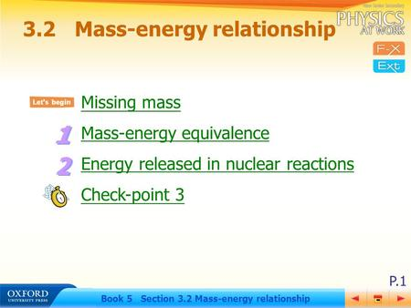 P.1 Book 5 Section 3.2 Mass-energy relationship Missing mass Mass-energy equivalence Energy released in nuclear reactions Check-point 3 3.2Mass-energy.