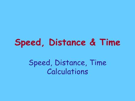 Speed, Distance & Time Speed, Distance, Time Calculations.