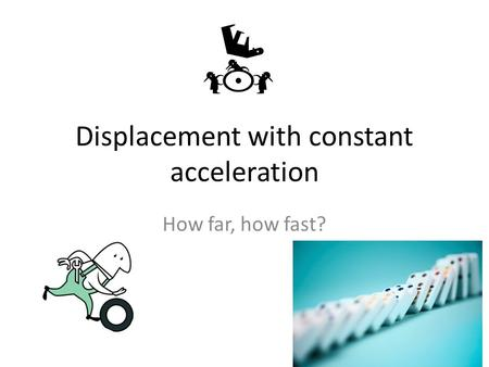 Displacement with constant acceleration How far, how fast?