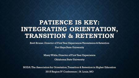 PATIENCE IS KEY: INTEGRATING ORIENTATION, TRANSITION & RETENTION Brett Bruner, Director of First Year Experience/Persistence & Retention Fort Hays State.