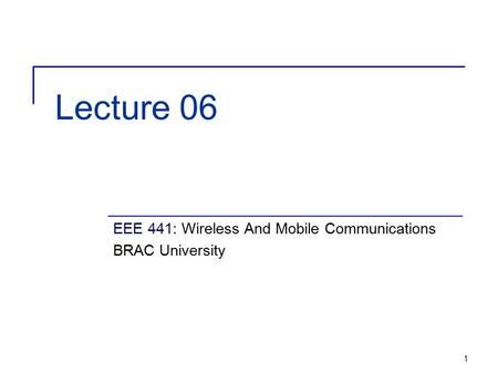 1 Lecture 06 EEE 441: Wireless And Mobile Communications BRAC University.
