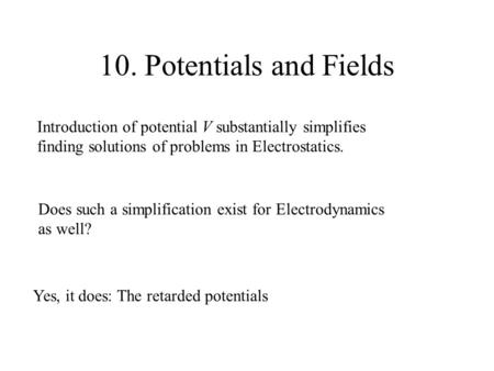 10. Potentials and Fields Introduction of potential V substantially simplifies finding solutions of problems in Electrostatics. Does such a simplification.
