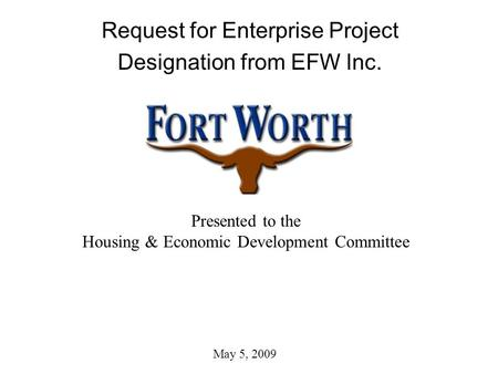 Request for Enterprise Project Designation from EFW Inc. Presented to the Housing & Economic Development Committee May 5, 2009.