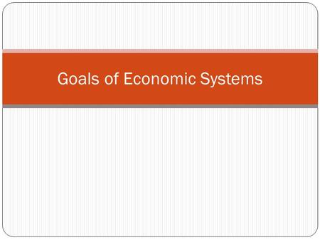 Goals of Economic Systems. Six Goals of any economy 1. Economic Efficiency - Producing the most goods/services possible with limited resources 2. Economic.