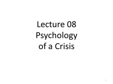 Lecture 08 Psychology of a Crisis 1. What Do People Feel Inside When a Disaster Looms or Occurs? Psychological barriers: 1.Denial 2.Fear, anxiety, confusion,