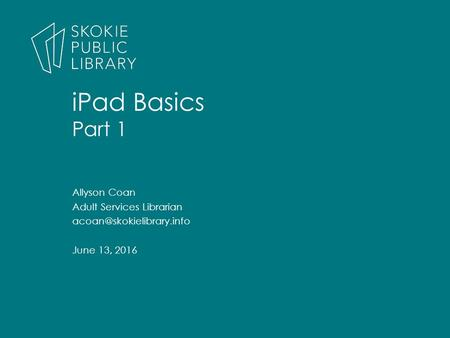 Allyson Coan Adult Services Librarian June 13, 2016 iPad Basics Part 1.