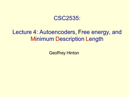 CSC2535: Lecture 4: Autoencoders, Free energy, and Minimum Description Length Geoffrey Hinton.