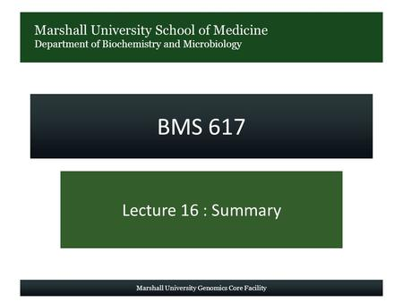 Marshall University School of Medicine Department of Biochemistry and Microbiology BMS 617 Lecture 16 : Summary Marshall University Genomics Core Facility.