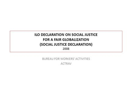 ILO DECLARATION ON SOCIAL JUSTICE FOR A FAIR GLOBALIZATION (SOCIAL JUSTICE DECLARATION) 2008 BUREAU FOR WORKERS' ACTIVITIES ACTRAV.